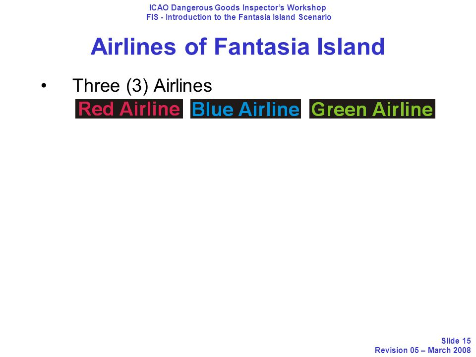 Airlines of Fantasia Island Three (3) Airlines ICAO Dangerous Goods Inspectors Workshop FIS - Introduction to the Fantasia Island Scenario Slide 15 Re