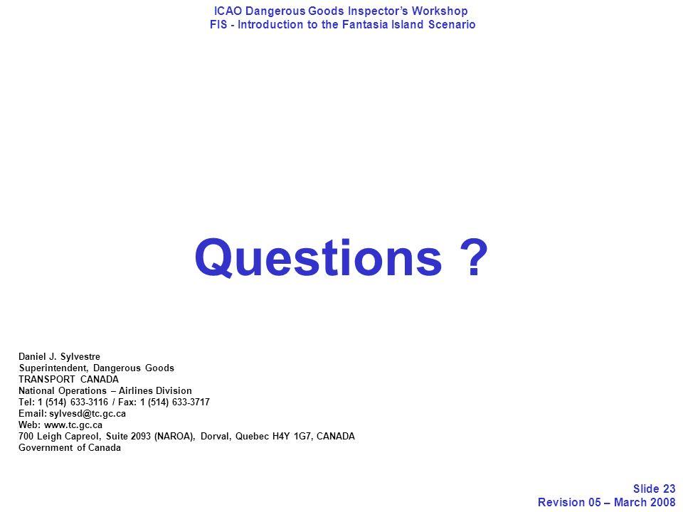 Questions ? ICAO Dangerous Goods Inspectors Workshop FIS - Introduction to the Fantasia Island Scenario Slide 23 Revision 05 – March 2008 Daniel J. Sy