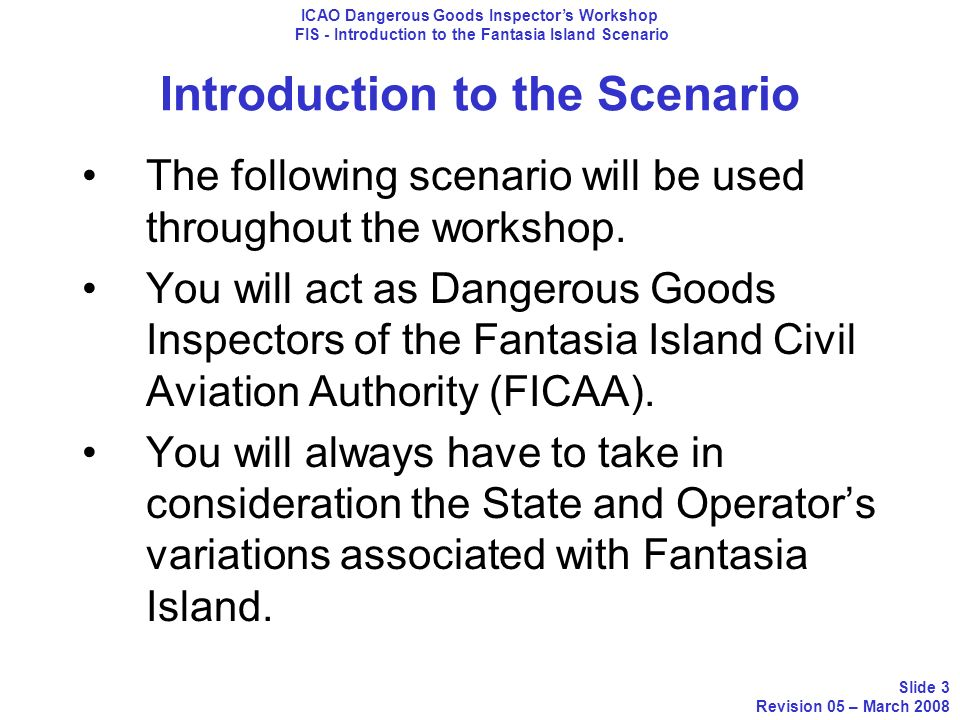 Introduction to the Scenario The following scenario will be used throughout the workshop. You will act as Dangerous Goods Inspectors of the Fantasia I