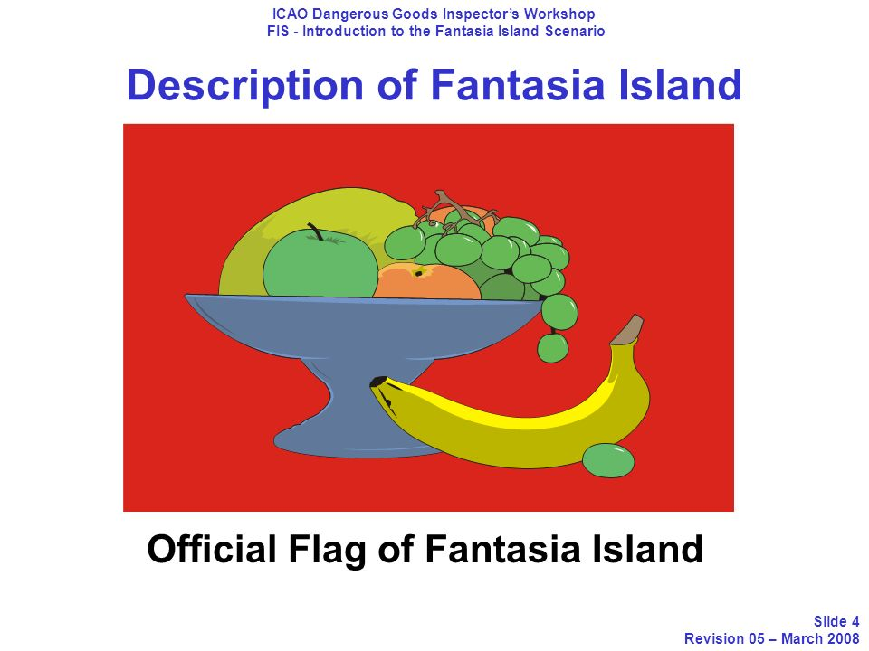 Description of Fantasia Island ICAO Dangerous Goods Inspectors Workshop FIS - Introduction to the Fantasia Island Scenario Slide 5 Revision 05 – March 2008