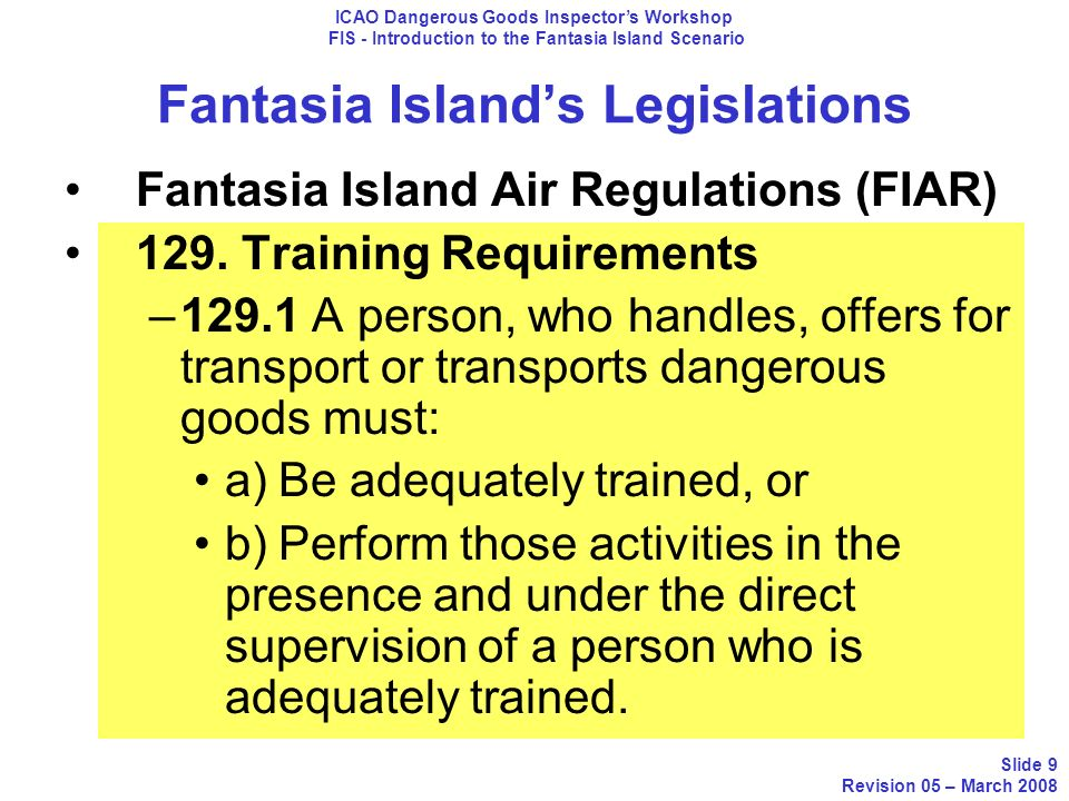 Airlines of Fantasia Island In Operation for the last ten (10) years Domestic routes only Dash 8 aircrafts (Passengers) Authorized to Transport Dangerous Goods ICAO Dangerous Goods Inspectors Workshop FIS - Introduction to the Fantasia Island Scenario Slide 20 Revision 05 – March 2008