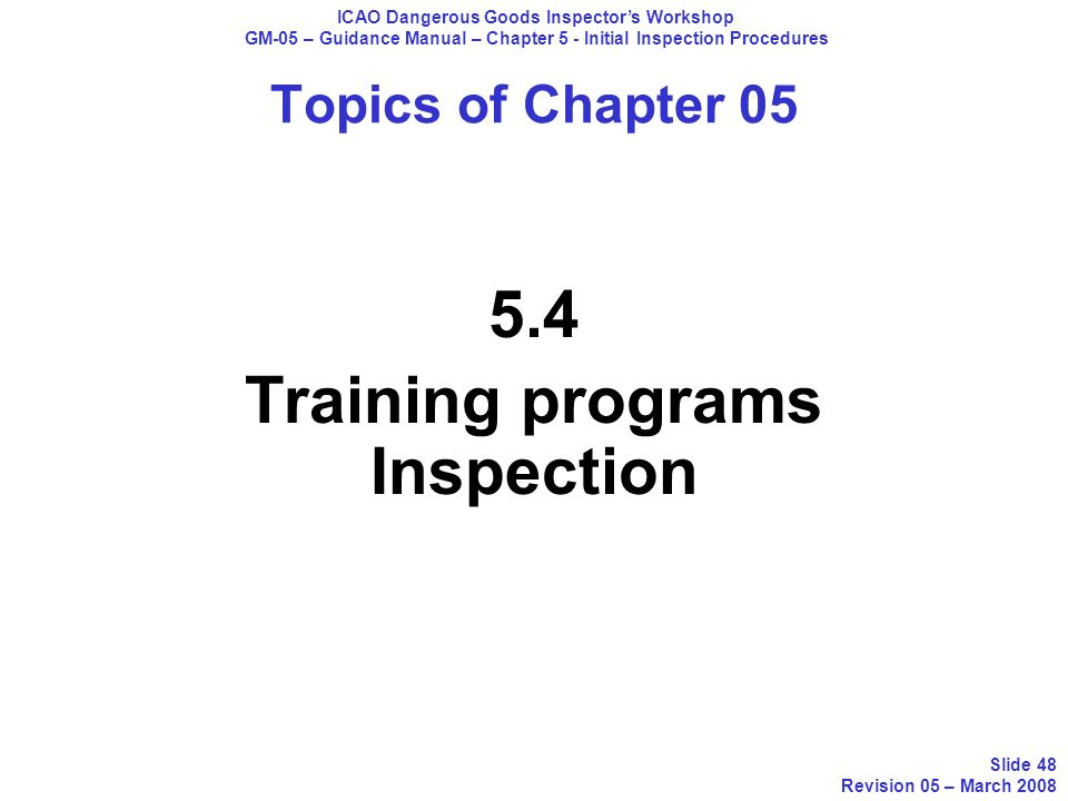 Topics of Chapter 05 5.4 Training programs Inspection ICAO Dangerous Goods Inspectors Workshop GM-05 – Guidance Manual – Chapter 5 - Initial Inspectio