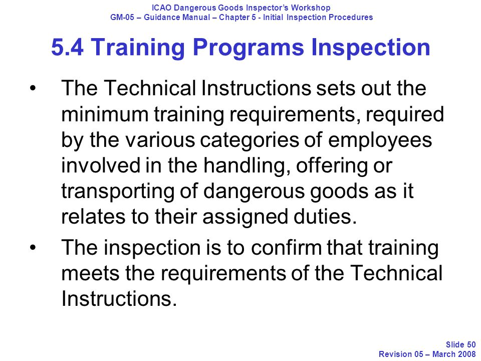 5.4 Training Programs Inspection The Technical Instructions sets out the minimum training requirements, required by the various categories of employee