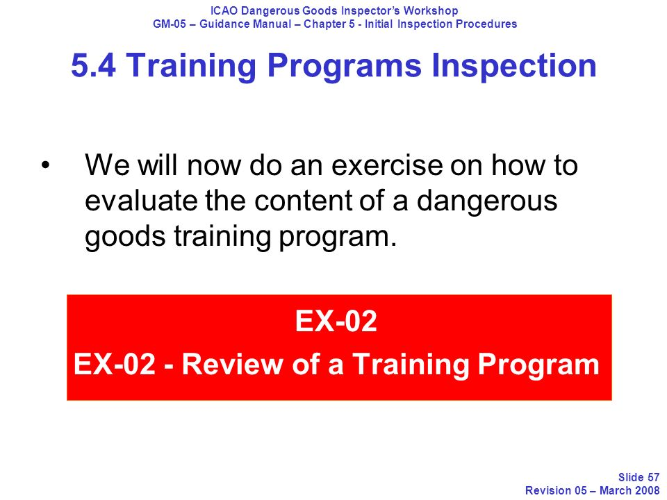 5.4 Training Programs Inspection ICAO Dangerous Goods Inspectors Workshop GM-05 – Guidance Manual – Chapter 5 - Initial Inspection Procedures Slide 57