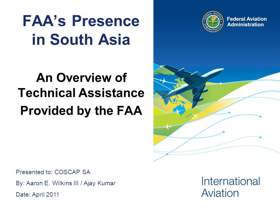 2 Federal Aviation Administration COSCAP Presentation April 2011 2 FAA Worldwide Mission We are 44,000 people whose Mission is to provide the safest, most efficient aerospace system in the world.