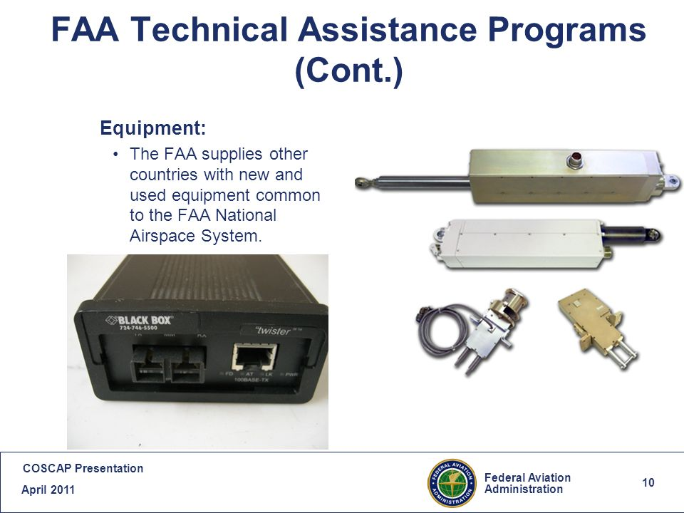 10 Federal Aviation Administration COSCAP Presentation April FAA Technical Assistance Programs (Cont.) Equipment: The FAA supplies other countries with new and used equipment common to the FAA National Airspace System.