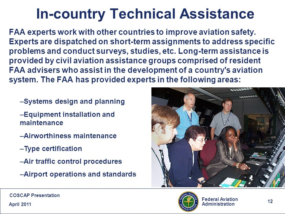 12 Federal Aviation Administration COSCAP Presentation April In-country Technical Assistance FAA experts work with other countries to improve aviation safety.