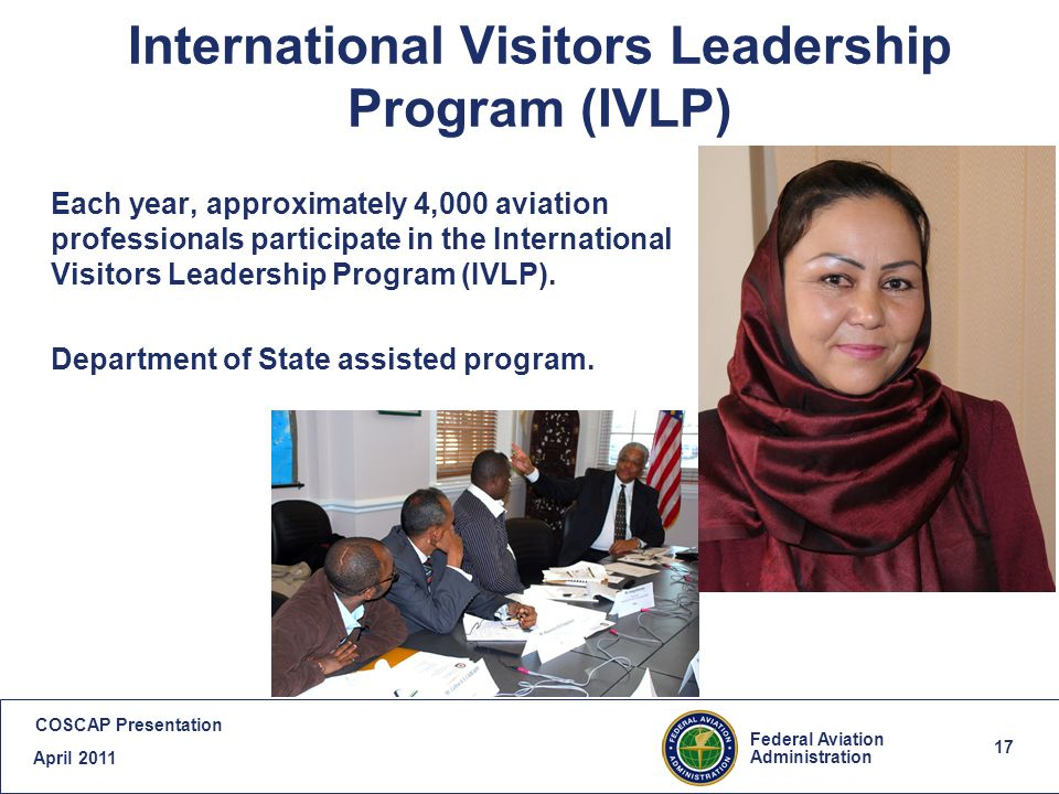 17 Federal Aviation Administration COSCAP Presentation April 2011 17 International Visitors Leadership Program (IVLP) Each year, approximately 4,000 aviation professionals participate in the International Visitors Leadership Program (IVLP).