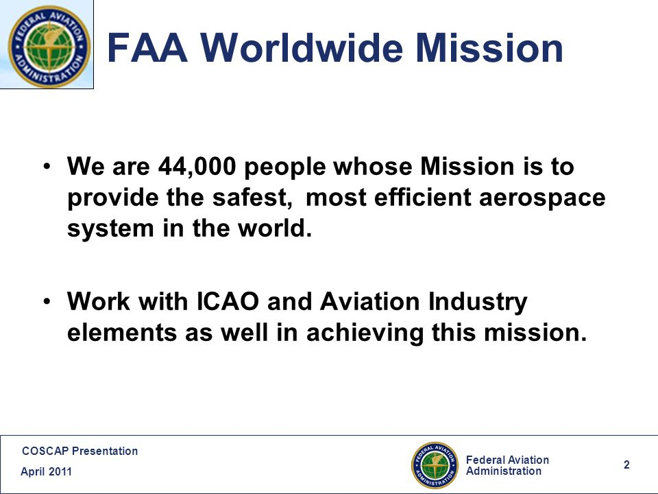 2 Federal Aviation Administration COSCAP Presentation April FAA Worldwide Mission We are 44,000 people whose Mission is to provide the safest, most efficient aerospace system in the world.