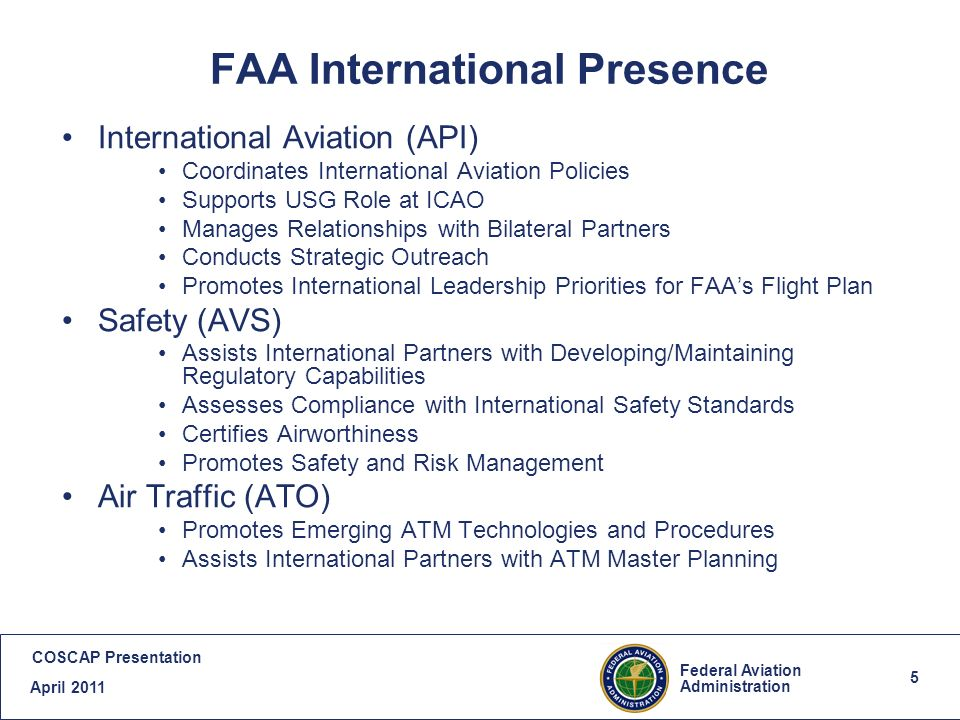 5 Federal Aviation Administration COSCAP Presentation April 2011 5 FAA International Presence International Aviation (API) Coordinates International Aviation Policies Supports USG Role at ICAO Manages Relationships with Bilateral Partners Conducts Strategic Outreach Promotes International Leadership Priorities for FAAs Flight Plan Safety (AVS) Assists International Partners with Developing/Maintaining Regulatory Capabilities Assesses Compliance with International Safety Standards Certifies Airworthiness Promotes Safety and Risk Management Air Traffic (ATO) Promotes Emerging ATM Technologies and Procedures Assists International Partners with ATM Master Planning