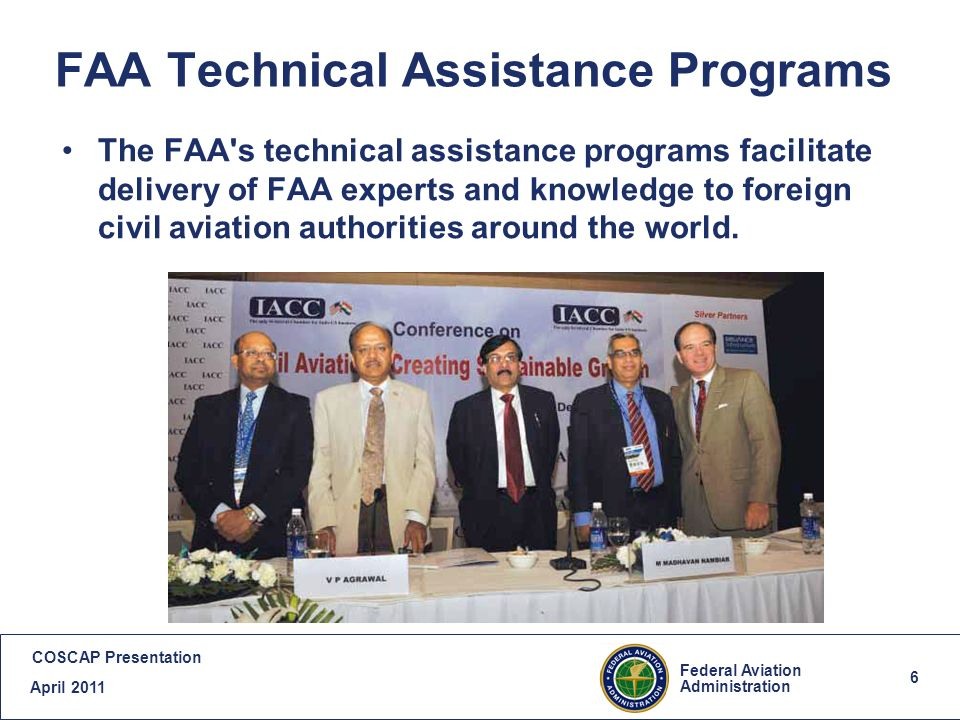 7 Federal Aviation Administration COSCAP Presentation April 2011 7 FAA Technical Assistance Programs (Cont.) Training: Each year, FAA arranges training for international officials from more than 50 countries at the FAA Academy and at U.S.
