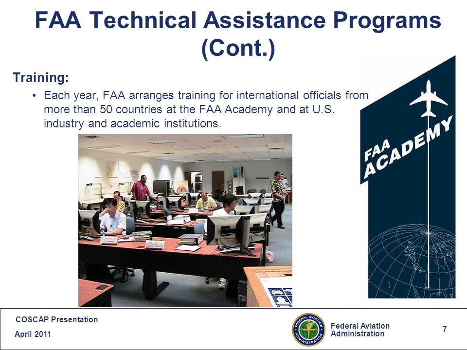 7 Federal Aviation Administration COSCAP Presentation April FAA Technical Assistance Programs (Cont.) Training: Each year, FAA arranges training for international officials from more than 50 countries at the FAA Academy and at U.S.
