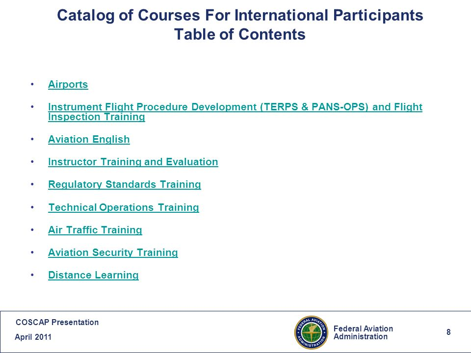 8 Federal Aviation Administration COSCAP Presentation April 2011 8 Catalog of Courses For International Participants Table of Contents Airports Instrument Flight Procedure Development (TERPS & PANS-OPS) and Flight Inspection TrainingInstrument Flight Procedure Development (TERPS & PANS-OPS) and Flight Inspection Training Aviation English Instructor Training and Evaluation Regulatory Standards Training Technical Operations Training Air Traffic Training Aviation Security Training Distance Learning