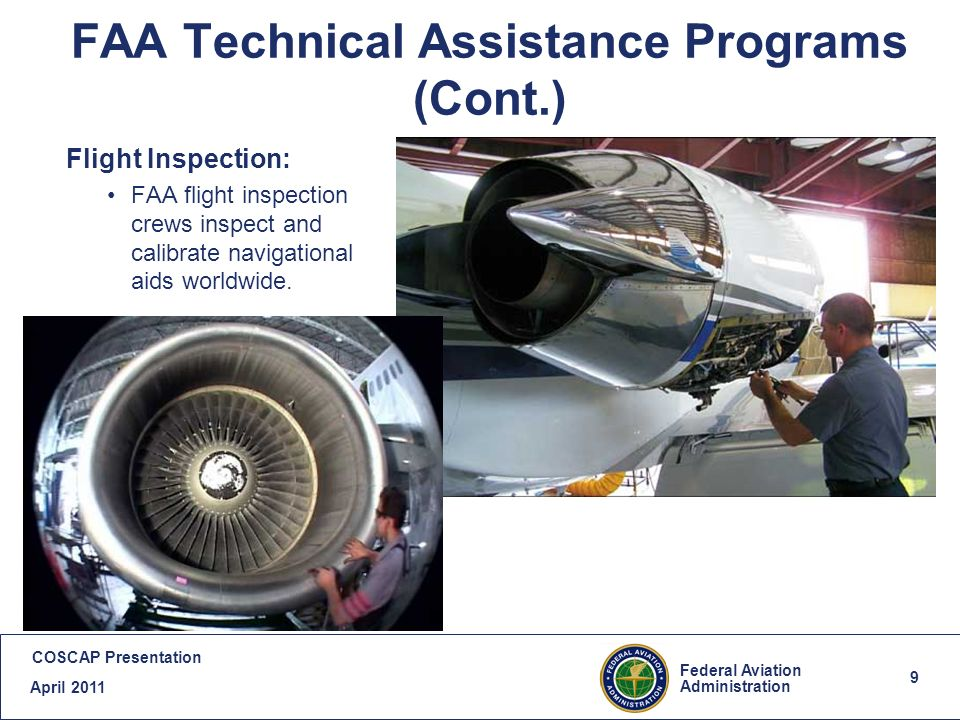 9 Federal Aviation Administration COSCAP Presentation April FAA Technical Assistance Programs (Cont.) Flight Inspection: FAA flight inspection crews inspect and calibrate navigational aids worldwide.