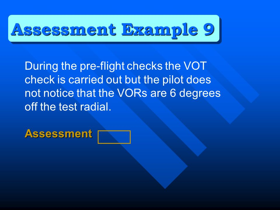 During the pre-flight checks the VOT check is carried out but the pilot does not notice that the VORs are 6 degrees off the test radial.Assessment Assessment Example 9