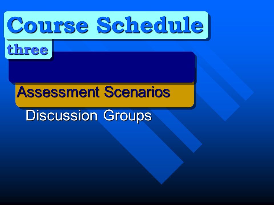 Course Schedule three Assessment Scenarios Discussion Groups Discussion Groups