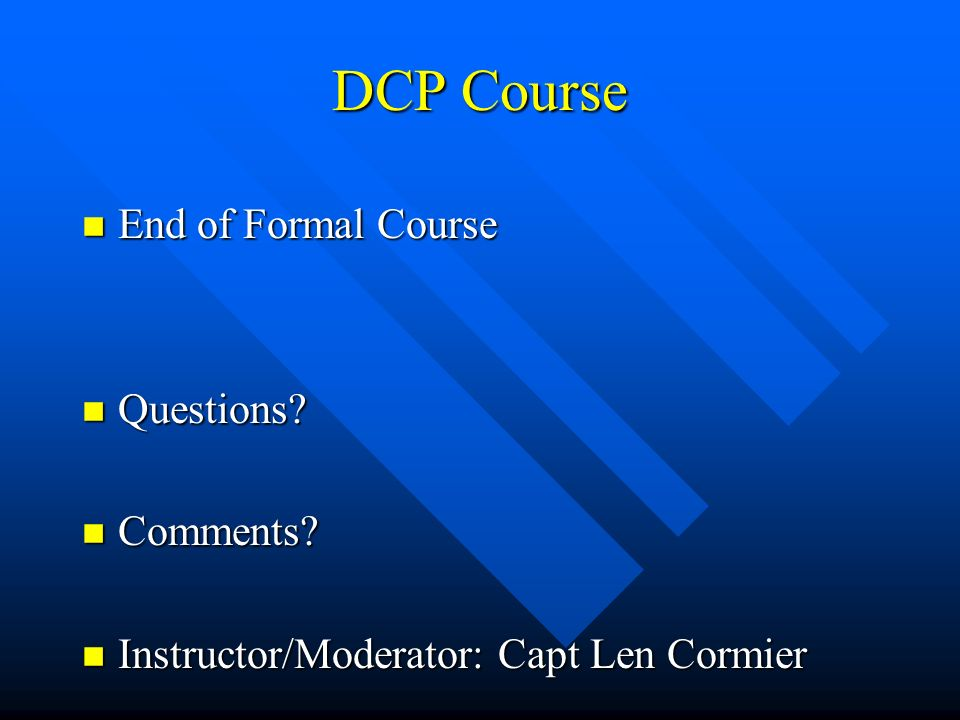 DCP Course n End of Formal Course n Questions? n Comments? n Instructor/Moderator: Capt Len Cormier