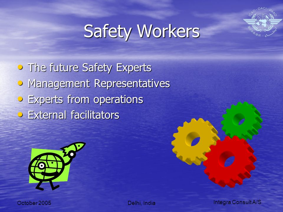 Integra Consult A/S October 2005Delhi, India Safety Workers The future Safety Experts The future Safety Experts Management Representatives Management Representatives Experts from operations Experts from operations External facilitators External facilitators