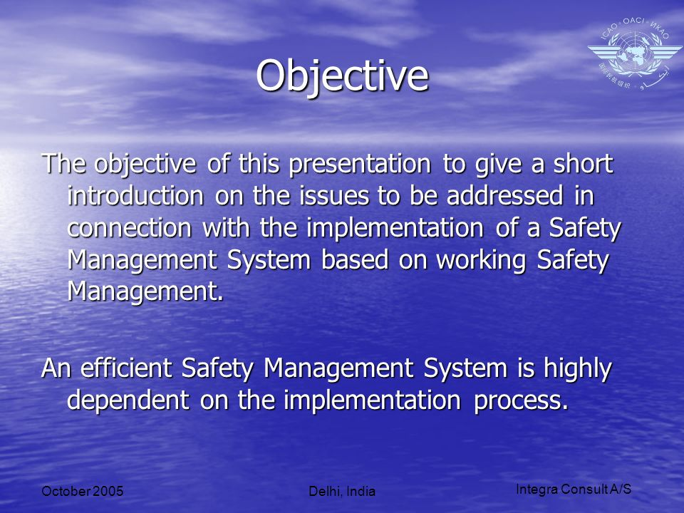 October 2005Delhi, India Objective The objective of this presentation to give a short introduction on the issues to be addressed in connection with the implementation of a Safety Management System based on working Safety Management.