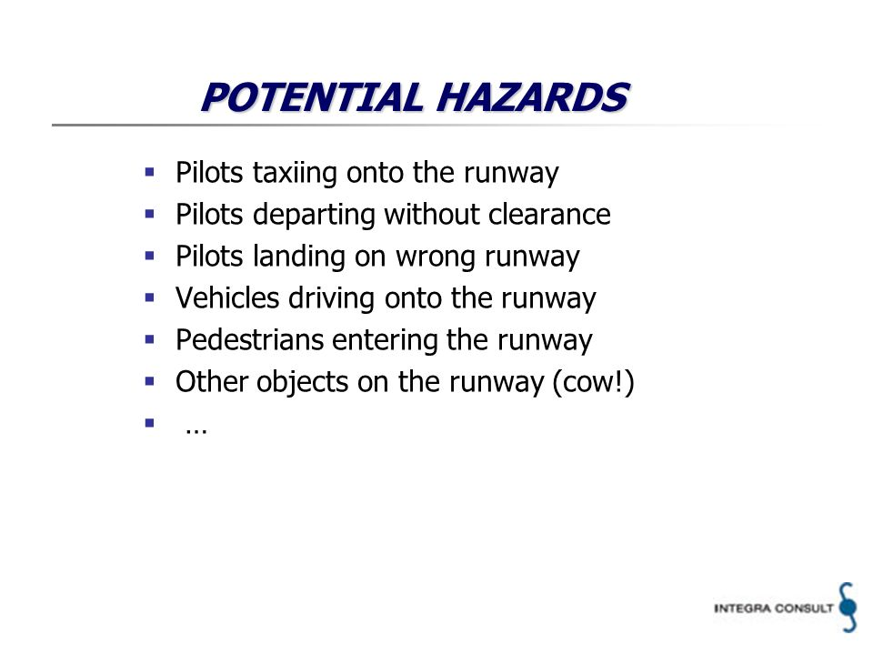 HAZARD LOG # HazardConsequencesEnvironmental conditions Severity class Likelihood class Rationale Remarks 1Pilot taxiing onto the runway a.Total loss of aircraft functional capabilities Rules and procedures in place Aerodrome rescue and fire fighting service in place Flight Crew trained in emergency procedures ATC trained in emergency and contingency procedures … b.