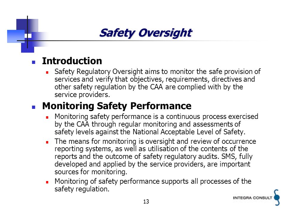 13 Safety Oversight Introduction Safety Regulatory Oversight aims to monitor the safe provision of services and verify that objectives, requirements, directives and other safety regulation by the CAA are complied with by the service providers.