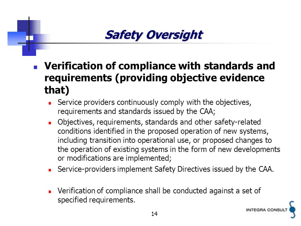 14 Safety Oversight Verification of compliance with standards and requirements (providing objective evidence that) Service providers continuously comply with the objectives, requirements and standards issued by the CAA; Objectives, requirements, standards and other safety-related conditions identified in the proposed operation of new systems, including transition into operational use, or proposed changes to the operation of existing systems in the form of new developments or modifications are implemented; Service-providers implement Safety Directives issued by the CAA.