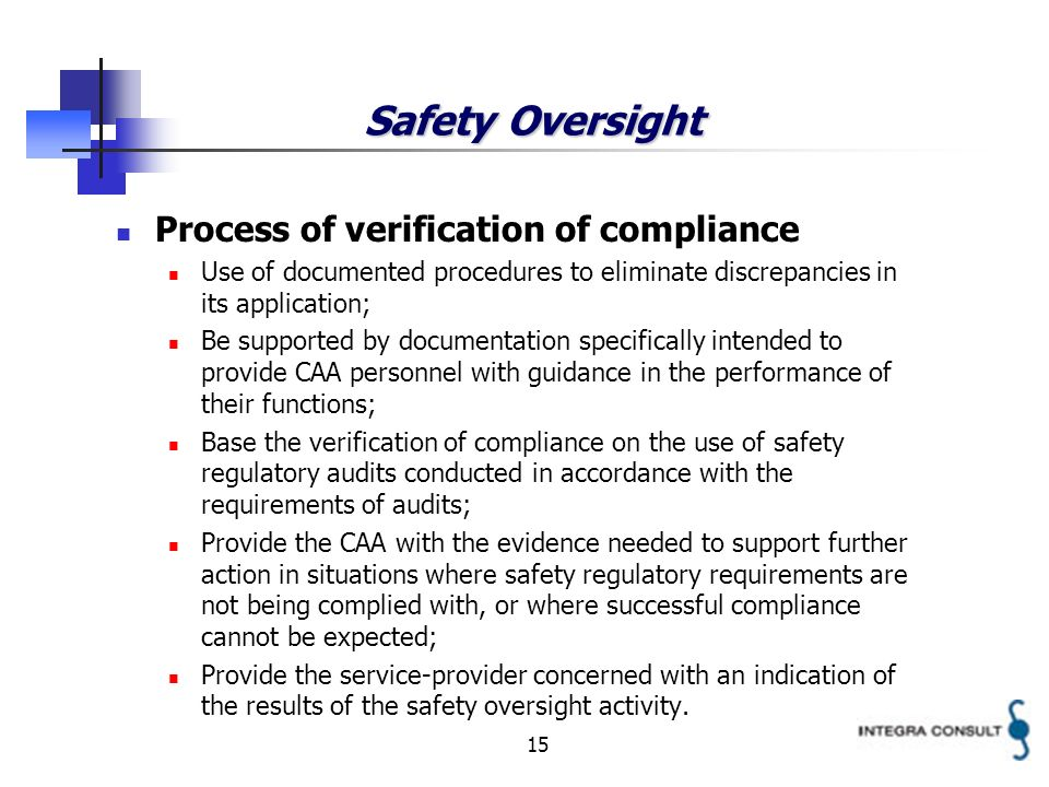 15 Safety Oversight Process of verification of compliance Use of documented procedures to eliminate discrepancies in its application; Be supported by