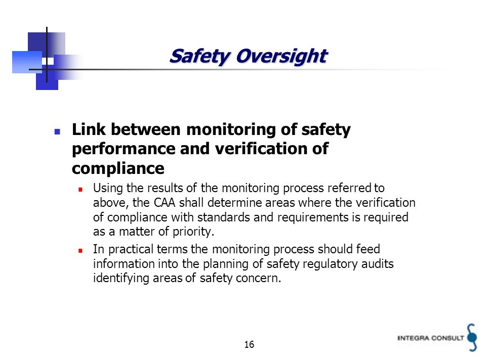 16 Safety Oversight Link between monitoring of safety performance and verification of compliance Using the results of the monitoring process referred to above, the CAA shall determine areas where the verification of compliance with standards and requirements is required as a matter of priority.