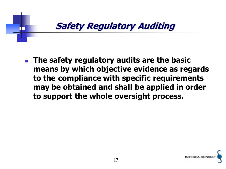 17 Safety Regulatory Auditing The safety regulatory audits are the basic means by which objective evidence as regards to the compliance with specific requirements may be obtained and shall be applied in order to support the whole oversight process.