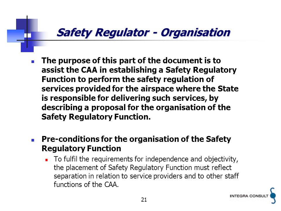 21 Safety Regulator - Organisation The purpose of this part of the document is to assist the CAA in establishing a Safety Regulatory Function to perform the safety regulation of services provided for the airspace where the State is responsible for delivering such services, by describing a proposal for the organisation of the Safety Regulatory Function.