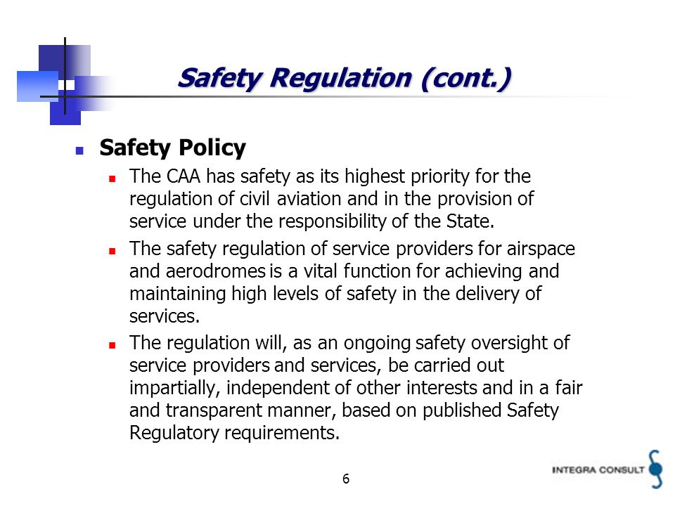 6 Safety Regulation (cont.) Safety Policy The CAA has safety as its highest priority for the regulation of civil aviation and in the provision of service under the responsibility of the State.