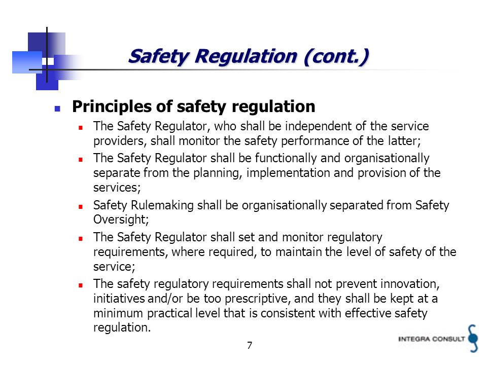 7 Safety Regulation (cont.) Principles of safety regulation The Safety Regulator, who shall be independent of the service providers, shall monitor the safety performance of the latter; The Safety Regulator shall be functionally and organisationally separate from the planning, implementation and provision of the services; Safety Rulemaking shall be organisationally separated from Safety Oversight; The Safety Regulator shall set and monitor regulatory requirements, where required, to maintain the level of safety of the service; The safety regulatory requirements shall not prevent innovation, initiatives and/or be too prescriptive, and they shall be kept at a minimum practical level that is consistent with effective safety regulation.