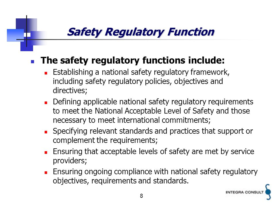 8 Safety Regulatory Function The safety regulatory functions include: Establishing a national safety regulatory framework, including safety regulatory policies, objectives and directives; Defining applicable national safety regulatory requirements to meet the National Acceptable Level of Safety and those necessary to meet international commitments; Specifying relevant standards and practices that support or complement the requirements; Ensuring that acceptable levels of safety are met by service providers; Ensuring ongoing compliance with national safety regulatory objectives, requirements and standards.