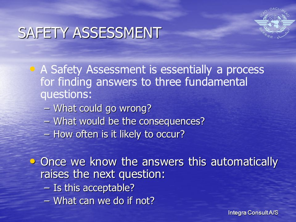 Integra Consult A/S SAFETY ASSESSMENT Consequently, the objective of Safety Assessments is to: Consequently, the objective of Safety Assessments is to: –ensure that the system operates normally and without exposing unacceptable risks to anyone; –reduce and prevent incidents and accidents and; –limit the consequences of any occurrence that might occur.