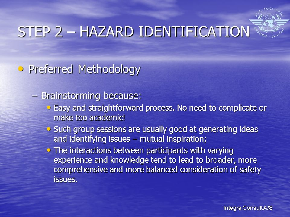 Integra Consult A/S STEP 2 – HAZARD IDENTIFICATION Preferred Methodology Preferred Methodology –Brainstorming because: Easy and straightforward proces