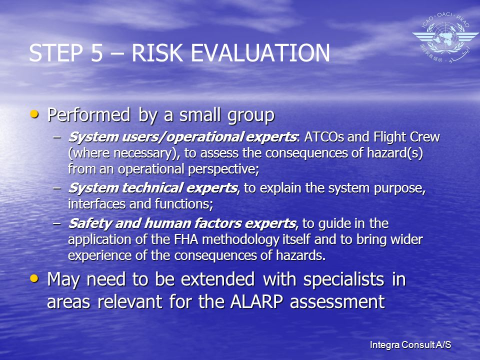 Integra Consult A/S STEP 5 – RISK EVALUATION Performed by a small group Performed by a small group –System users/operational experts: ATCOs and Flight Crew (where necessary), to assess the consequences of hazard(s) from an operational perspective; –System technical experts, to explain the system purpose, interfaces and functions; –Safety and human factors experts, to guide in the application of the FHA methodology itself and to bring wider experience of the consequences of hazards.