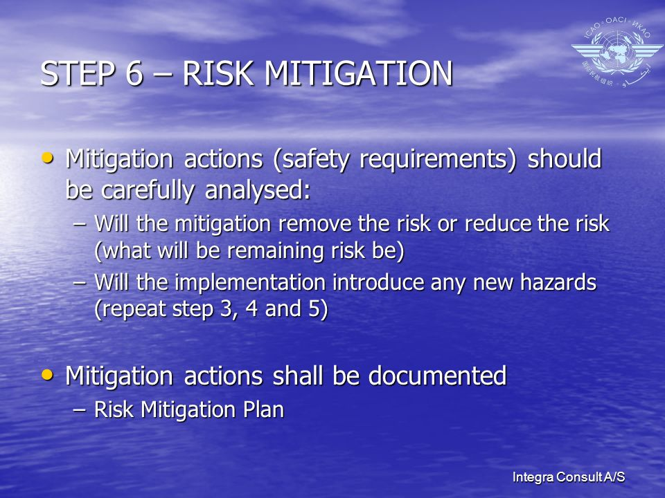 Integra Consult A/S STEP 6 – RISK MITIGATION Mitigation actions (safety requirements) should be carefully analysed: Mitigation actions (safety require