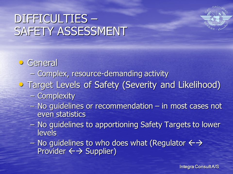 Integra Consult A/S DIFFICULTIES – SAFETY ASSESSMENT General General –Complex, resource-demanding activity Target Levels of Safety (Severity and Likelihood) Target Levels of Safety (Severity and Likelihood) –Complexity –No guidelines or recommendation – in most cases not even statistics –No guidelines to apportioning Safety Targets to lower levels –No guidelines to who does what (Regulator Provider Supplier)