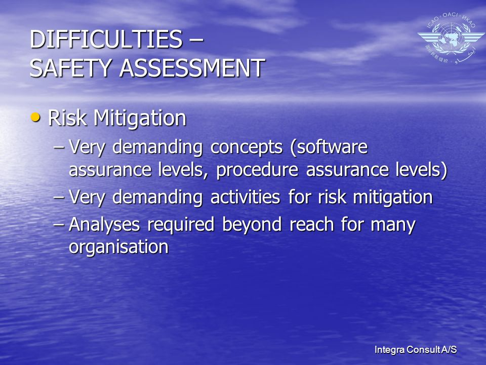 Integra Consult A/S DIFFICULTIES – SAFETY ASSESSMENT Risk Mitigation Risk Mitigation –Very demanding concepts (software assurance levels, procedure assurance levels) –Very demanding activities for risk mitigation –Analyses required beyond reach for many organisation