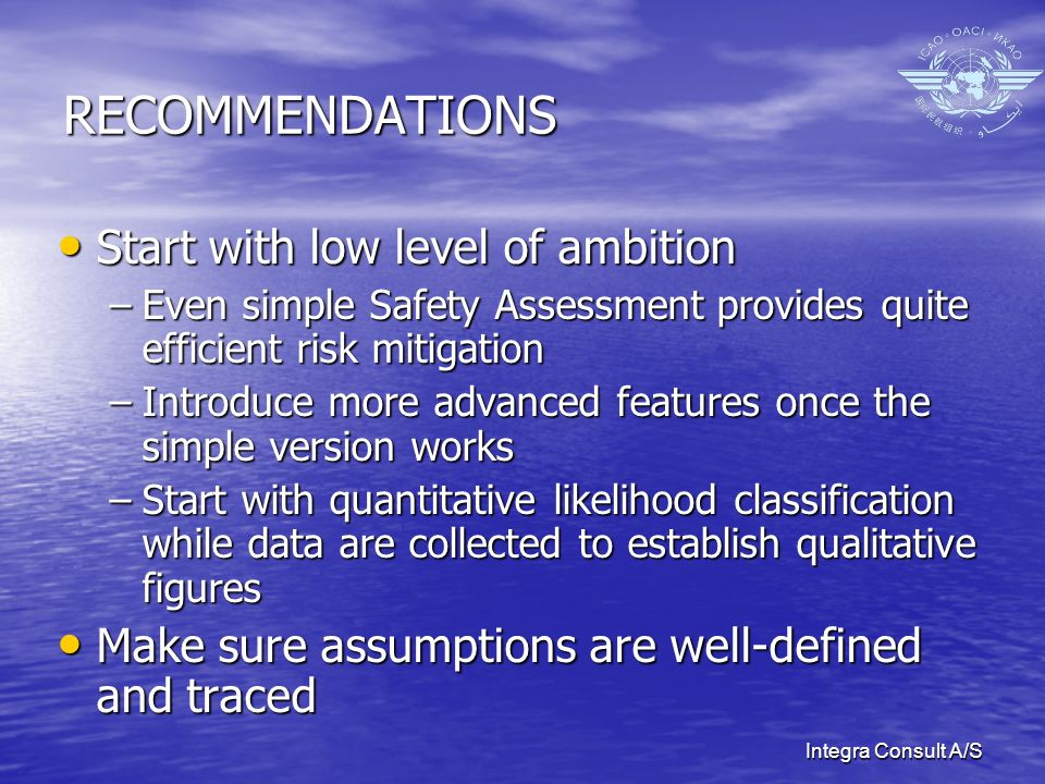 Integra Consult A/S RECOMMENDATIONS Start with low level of ambition Start with low level of ambition –Even simple Safety Assessment provides quite efficient risk mitigation –Introduce more advanced features once the simple version works –Start with quantitative likelihood classification while data are collected to establish qualitative figures Make sure assumptions are well-defined and traced Make sure assumptions are well-defined and traced