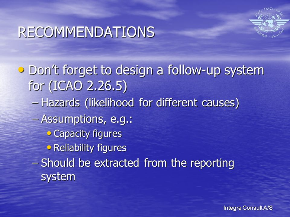 Integra Consult A/S RECOMMENDATIONS Dont forget to design a follow-up system for (ICAO 2.26.5) Dont forget to design a follow-up system for (ICAO 2.26.5) –Hazards (likelihood for different causes) –Assumptions, e.g.: Capacity figures Capacity figures Reliability figures Reliability figures –Should be extracted from the reporting system