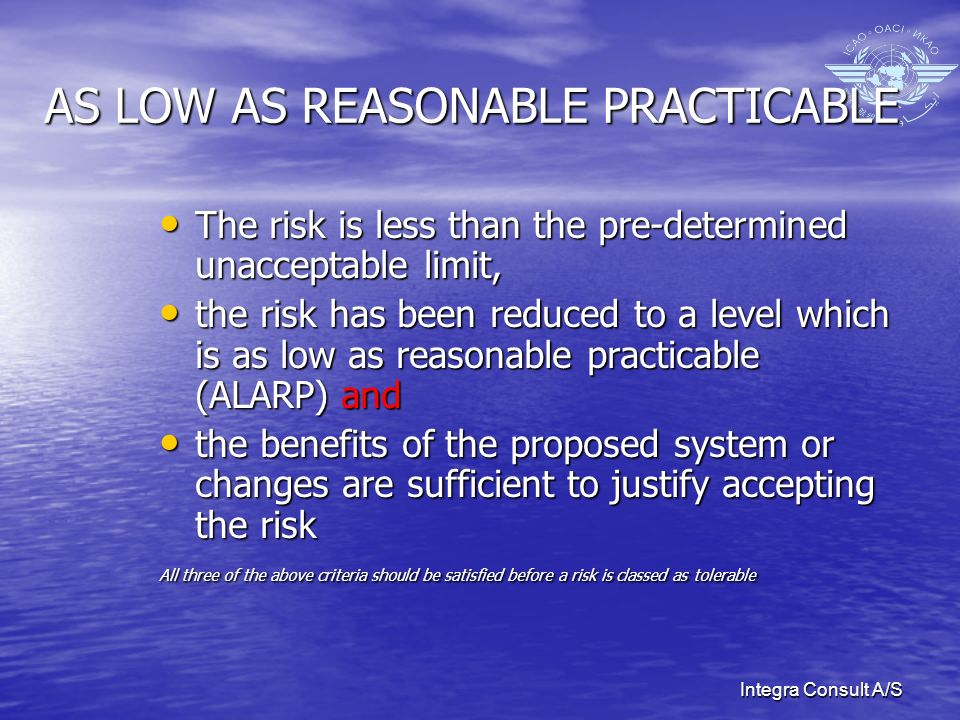 Integra Consult A/S AS LOW AS REASONABLE PRACTICABLE The risk is less than the pre-determined unacceptable limit, The risk is less than the pre-determined unacceptable limit, the risk has been reduced to a level which is as low as reasonable practicable (ALARP) and the risk has been reduced to a level which is as low as reasonable practicable (ALARP) and the benefits of the proposed system or changes are sufficient to justify accepting the risk the benefits of the proposed system or changes are sufficient to justify accepting the risk All three of the above criteria should be satisfied before a risk is classed as tolerable