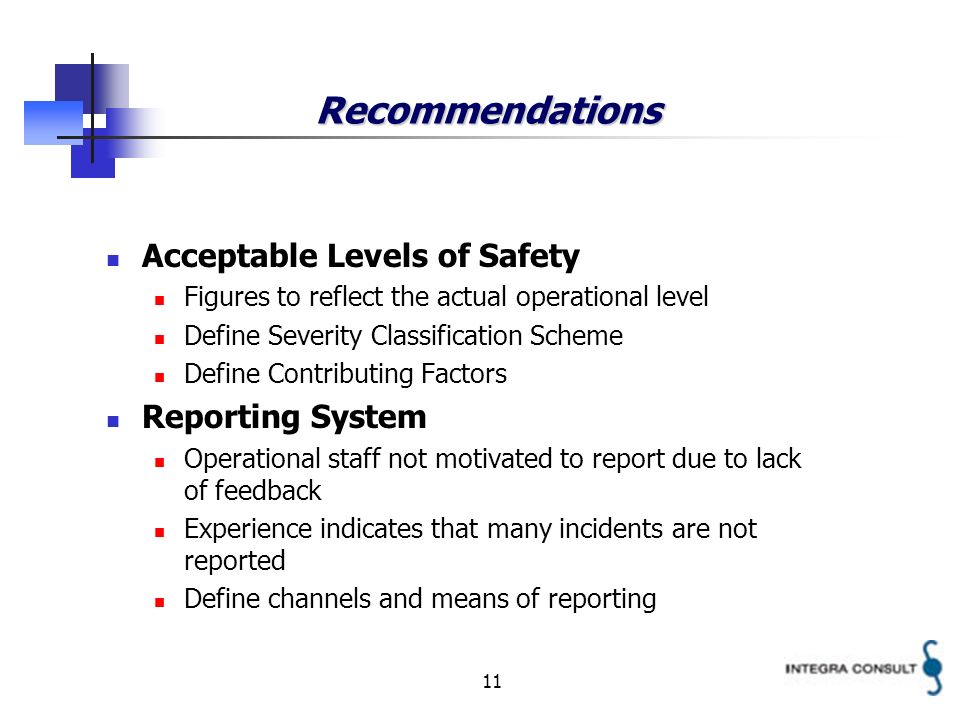 11 Recommendations Acceptable Levels of Safety Figures to reflect the actual operational level Define Severity Classification Scheme Define Contributing Factors Reporting System Operational staff not motivated to report due to lack of feedback Experience indicates that many incidents are not reported Define channels and means of reporting