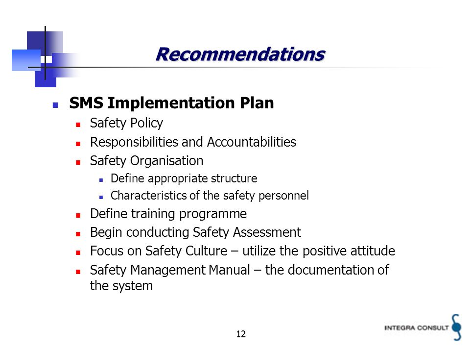 12 Recommendations SMS Implementation Plan Safety Policy Responsibilities and Accountabilities Safety Organisation Define appropriate structure Characteristics of the safety personnel Define training programme Begin conducting Safety Assessment Focus on Safety Culture – utilize the positive attitude Safety Management Manual – the documentation of the system