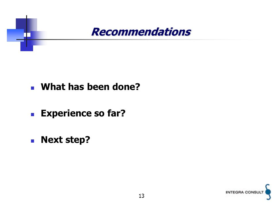 13 Recommendations What has been done? Experience so far? Next step?