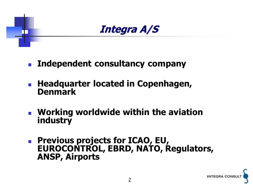 2 Integra A/S Independent consultancy company Headquarter located in Copenhagen, Denmark Working worldwide within the aviation industry Previous projects for ICAO, EU, EUROCONTROL, EBRD, NATO, Regulators, ANSP, Airports