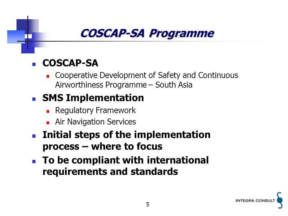 5 COSCAP-SA Programme COSCAP-SA Cooperative Development of Safety and Continuous Airworthiness Programme – South Asia SMS Implementation Regulatory Framework Air Navigation Services Initial steps of the implementation process – where to focus To be compliant with international requirements and standards