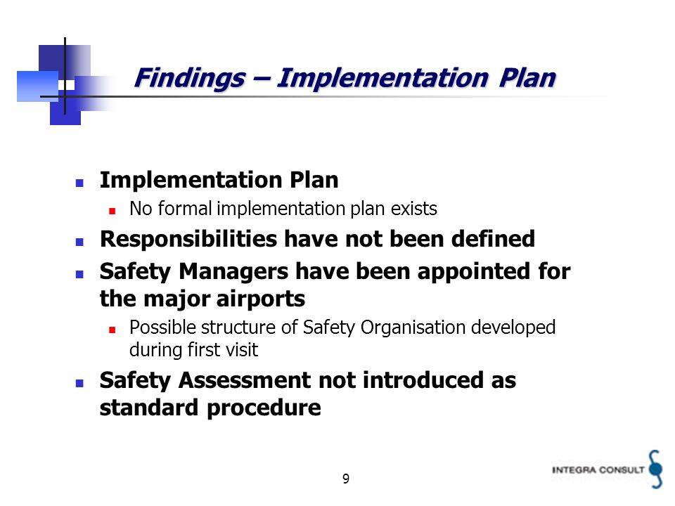 9 Findings – Implementation Plan Implementation Plan No formal implementation plan exists Responsibilities have not been defined Safety Managers have