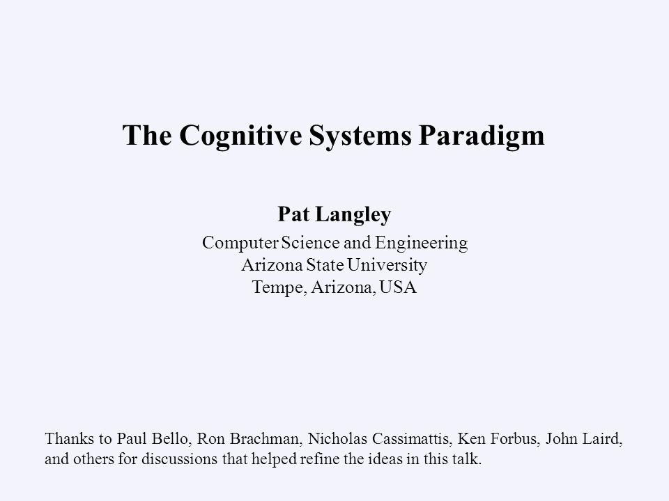 Pat Langley Computer Science and Engineering Arizona State University Tempe, Arizona, USA The Cognitive Systems Paradigm Thanks to Paul Bello, Ron Brachman, Nicholas Cassimattis, Ken Forbus, John Laird, and others for discussions that helped refine the ideas in this talk.