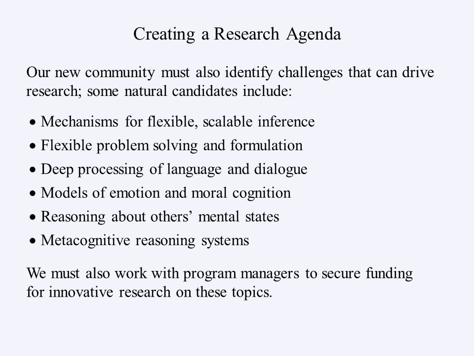 Creating a Research Agenda Mechanisms for flexible, scalable inference Flexible problem solving and formulation Deep processing of language and dialogue Models of emotion and moral cognition Reasoning about others mental states Metacognitive reasoning systems Our new community must also identify challenges that can drive research; some natural candidates include: We must also work with program managers to secure funding for innovative research on these topics.